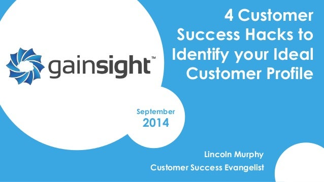 4 Customer  Success Hacks to  Identify your Ideal  Customer Profile  Lincoln Murphy  September  2014  Customer Success Eva...