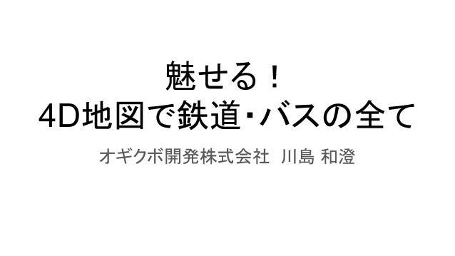 魅せる! 4D地図で鉄道・バスの全て オギクボ開発株式会社 川島 和澄