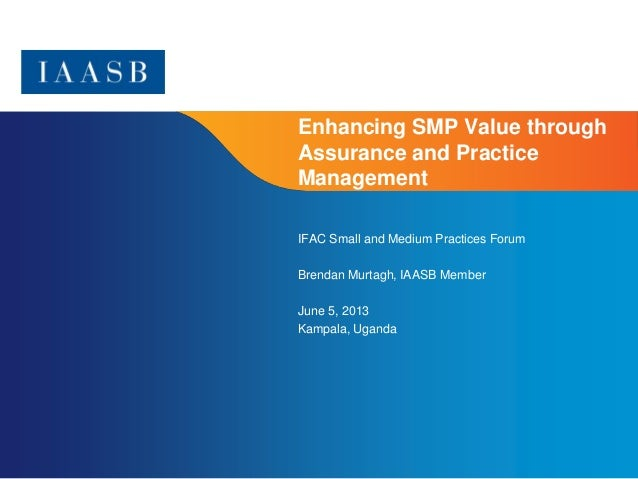 Page 1Enhancing SMP Value throughAssurance and PracticeManagementIFAC Small and Medium Practices ForumBrendan Murtagh, IAA...
