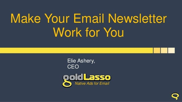 Make Your Email Newsletter Work for You Elie Ashery, CEO Native Ads for Email