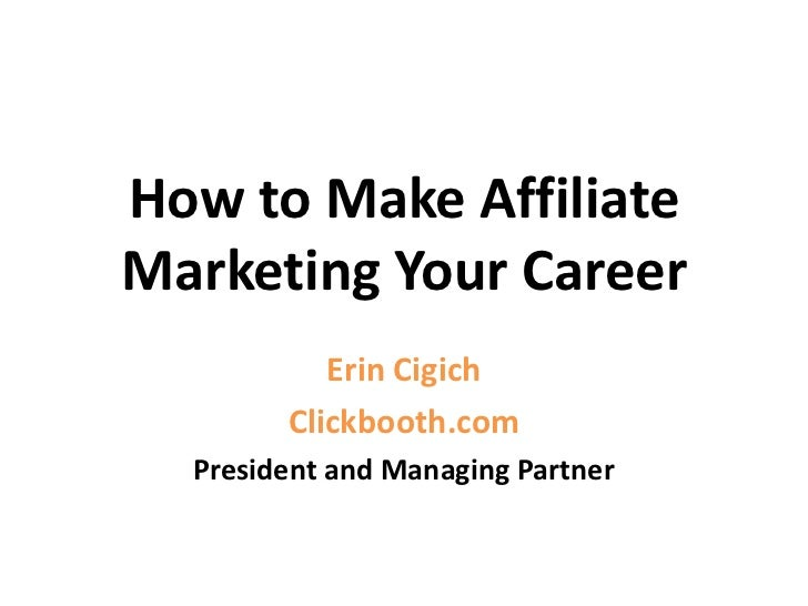 How to Make Affiliate Marketing Your Career<br />Erin Cigich<br />Clickbooth.com<br />President and Managing Partner<br />