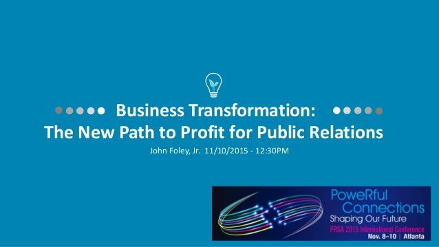 Business Transformation: The New Path to Profit for Public Relations John Foley, Jr. 11/10/2015 - 12:30PM
