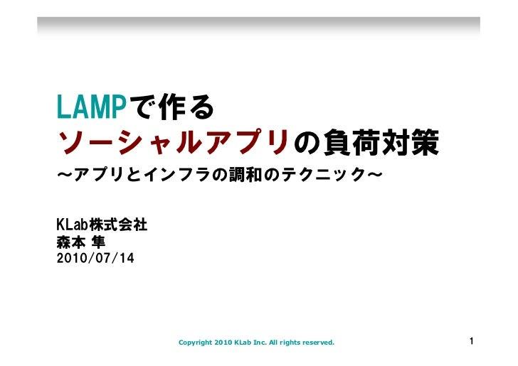 LAMPで作る ソーシャルアプリの負荷対策 ~アプリとインフラの調和のテクニック~  KLab株式会社 森本 隼 2010/07/14                  Copyright 2010 KLab Inc. All rights r...