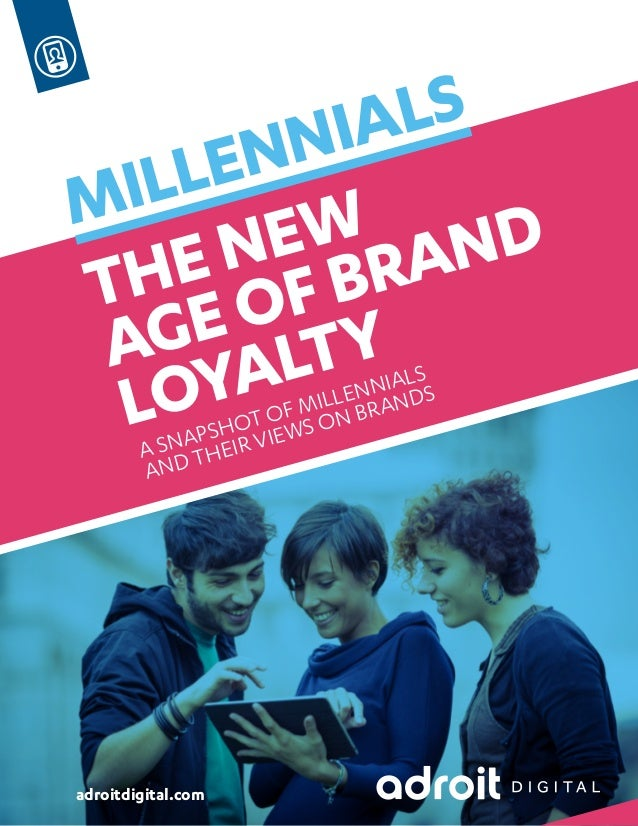 MILLENNIALS  THE NEW  AGE OF BRAND  LOYALTY  A SNAPSHOT OF MILLENNIALS  AND THEIR VIEWS ON BRANDS  adroitdigital.com