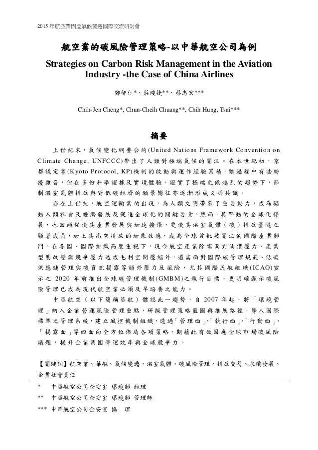2015 年航空業因應氣候變遷國際交流研討會 航空業的碳風險管理策略-以中華航空公司為例 Strategies on Carbon Risk Management in the Aviation Industry -the Case of Ch...
