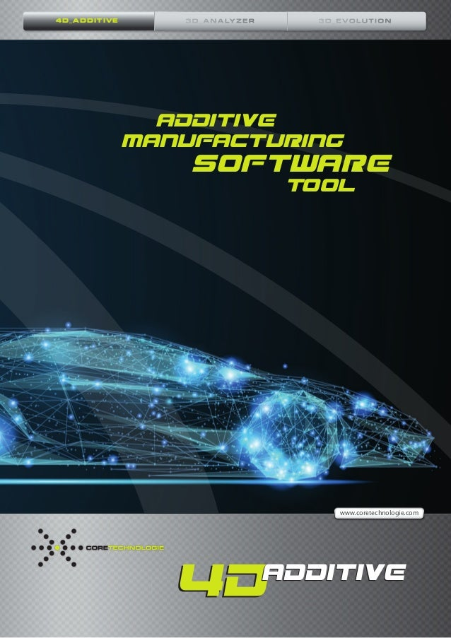 1 www.coretechnologie.com ADDITIVE MANUFACTURING SOFTWARE 			 			TOOL 4D_ADDITIVE