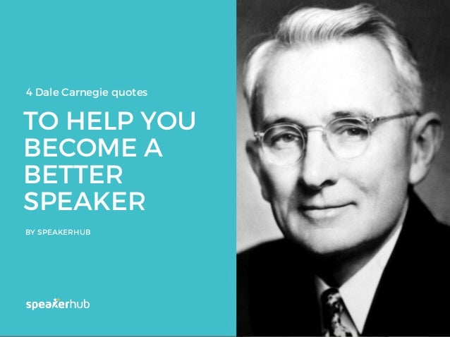TO HELP YOU BECOME A BETTER SPEAKER BY SPEAKERHUB 4 Dale Carnegie quotes
