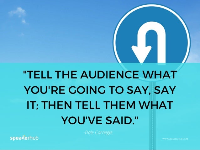 """""""TELL THE AUDIENCE WHAT YOU'RE GOING TO SAY, SAY IT; THEN TELL THEM WHAT YOU'VE SAID."""" WWW.SPEAKERHUB.COM -Dale Carnegie"""