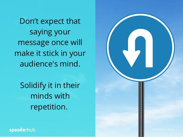 Don't expect that saying your message once will make it stick in your audience's mind. Solidify it in their minds with rep...