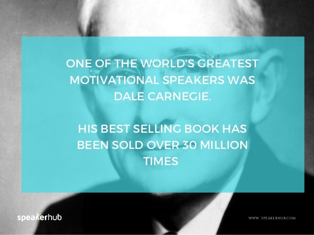 WWW. SPEAKERHUB.COM ONE OF THE WORLD'S GREATEST MOTIVATIONAL SPEAKERS WAS DALE CARNEGIE. HIS BEST SELLING BOOK HAS BEEN SO...