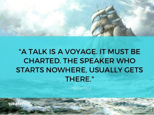 """""""A TALK IS A VOYAGE. IT MUST BE CHARTED. THE SPEAKER WHO STARTS NOWHERE, USUALLY GETS THERE."""" WWW.SPEAKERHUB.COM --Dale Ca..."""