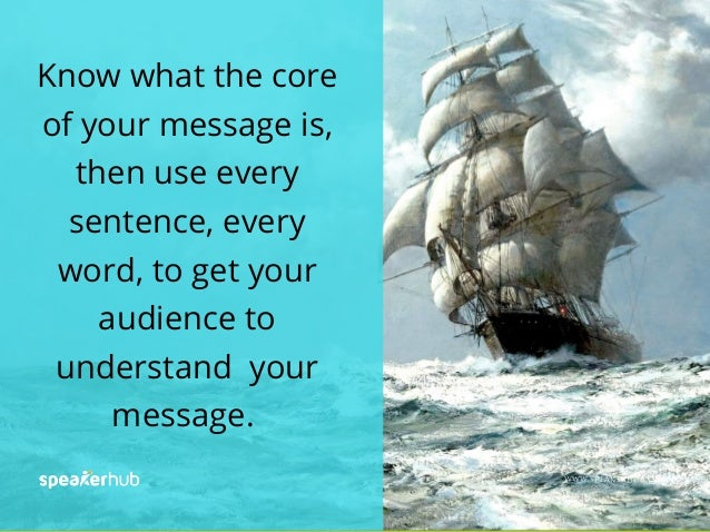 Know what the core of your message is, then use every sentence, every word, to get your audience to understand your messag...
