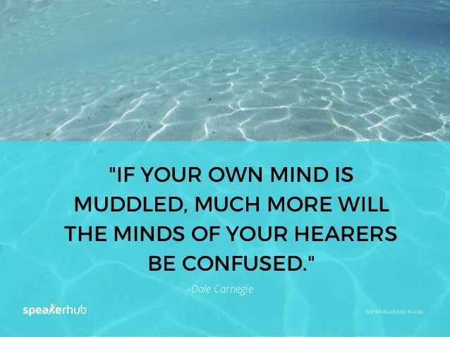 """""""IF YOUR OWN MIND IS MUDDLED, MUCH MORE WILL THE MINDS OF YOUR HEARERS BE CONFUSED."""" WWW.SPEAKERHUB.COM -Dale Carnegie"""