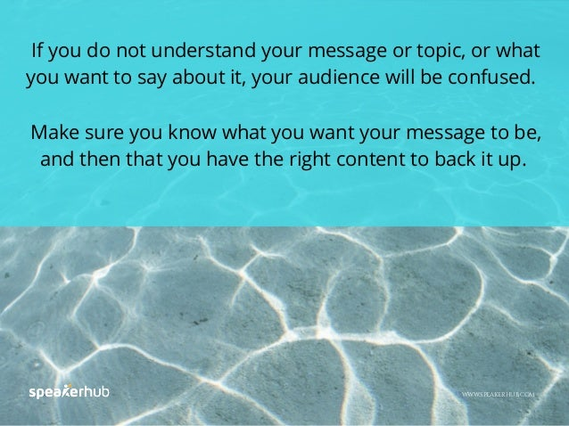 If you do not understand your message or topic, or what you want to say about it, your audience will be confused. Make sur...