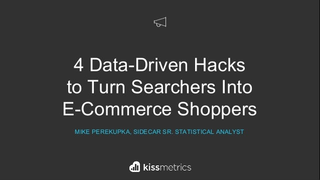 4 Data-Driven Hacks to Turn Searchers Into E-Commerce Shoppers MIKE PEREKUPKA, SIDECAR SR. STATISTICAL ANALYST