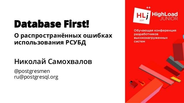 Database First! О распространённых ошибках использования РСУБД Николай Самохвалов @postgresmen ru@postgresql.org