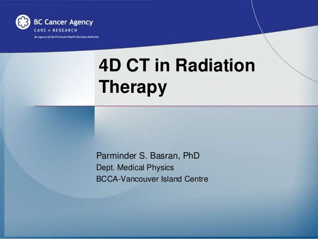 4D CT in Radiation Therapy Parminder S. Basran, PhD Dept. Medical Physics BCCA-Vancouver Island Centre