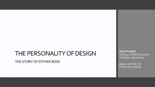 THE PERSONALITYOF DESIGN THE STORY OF ESTHER ROSE DISCIPLINES HUM 312 STORTTELLING & THE ORAL TRADITION SBS321 HISTORY OF ...