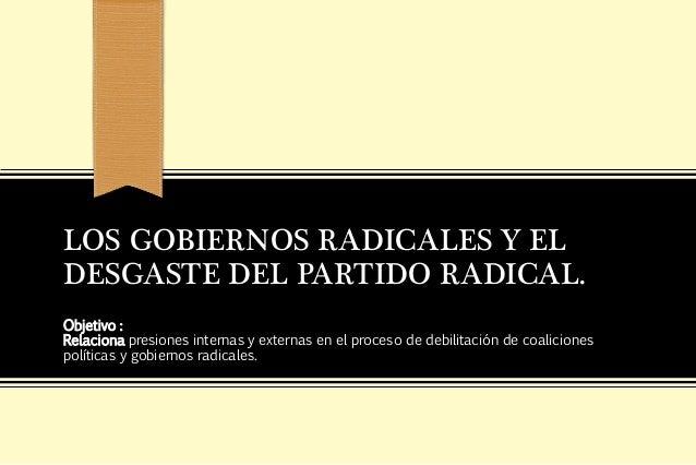 LOS GOBIERNOS RADICALES Y ELDESGASTE DEL PARTIDO RADICAL.Objetivo :Relaciona presiones internas y externas en el proceso d...