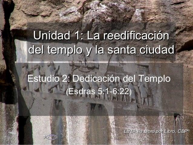 Estudio 2: Dedicación del Templo (Esdras 5:1-6:22) Unidad 1: La reedificaciónUnidad 1: La reedificación del templo y la sa...