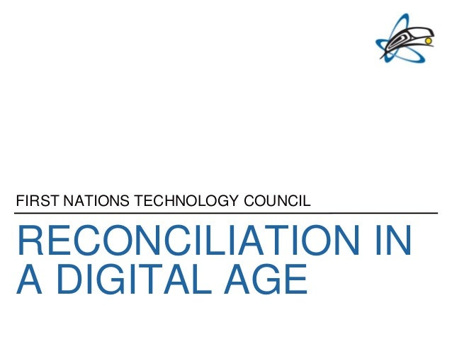 RECONCILIATION IN A DIGITAL AGE FIRST NATIONS TECHNOLOGY COUNCIL