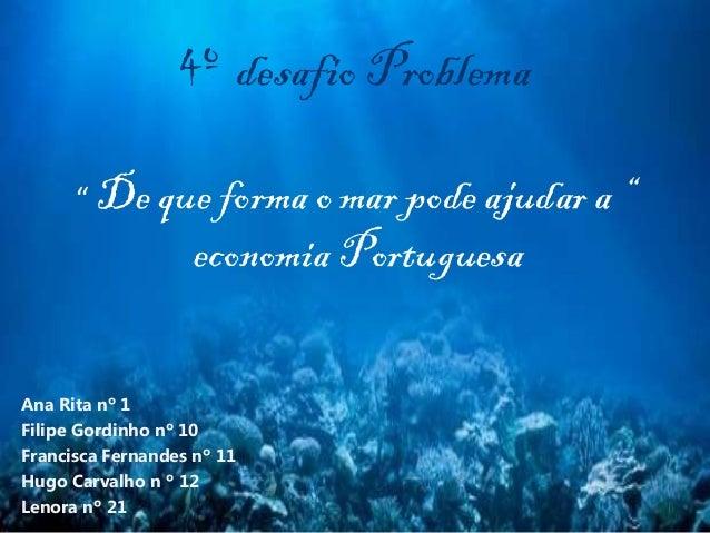 """4º desafio Problema """" De que forma o mar pode ajudar a """" economia Portuguesa Ana Rita nº 1 Filipe Gordinho nº 10 Francisca..."""