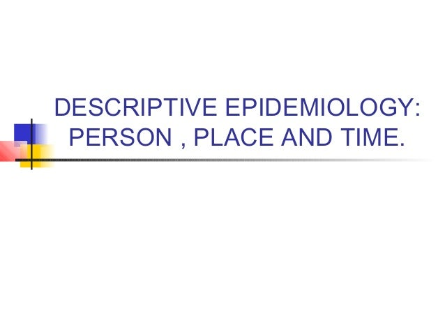 DESCRIPTIVE EPIDEMIOLOGY: PERSON , PLACE AND TIME.