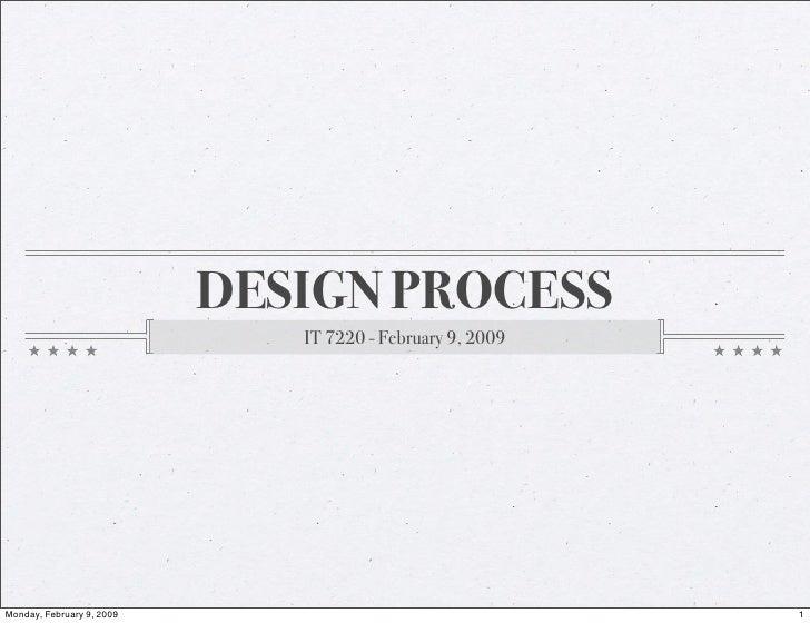 DESIGN PROCESS                               IT 7220 - February 9, 2009     Monday, February 9, 2009                      ...