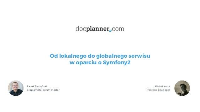 Od lokalnego do globalnego serwisu w oparciu o Symfony2 01 Radek Baczyński programista, scrum master Michał Kutra fronten...
