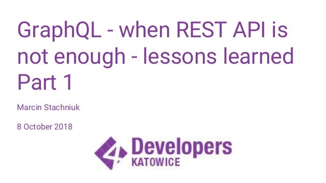 GraphQL - when REST API is not enough - lessons learned Part 1 Marcin Stachniuk 8 October 2018