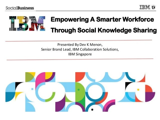 Empowering A Smarter Workforce Through Social Knowledge Sharing Presented By Dev K Menon, Senior Brand Lead, IBM Collabora...
