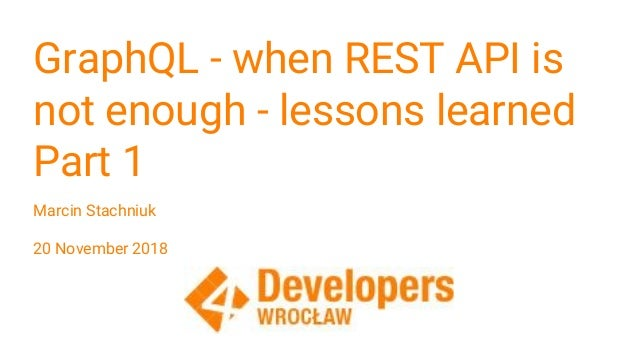 GraphQL - when REST API is not enough - lessons learned Part 1 Marcin Stachniuk 20 November 2018