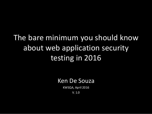 The bare minimum you should know about web application security testing in 2016 Ken De Souza KWSQA, April 2016 V. 1.0