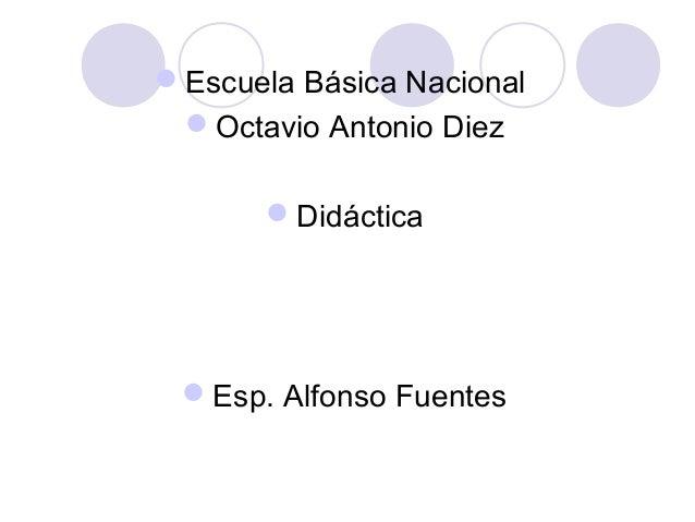 Escuela Básica Nacional Octavio Antonio Diez Didáctica Esp. Alfonso Fuentes
