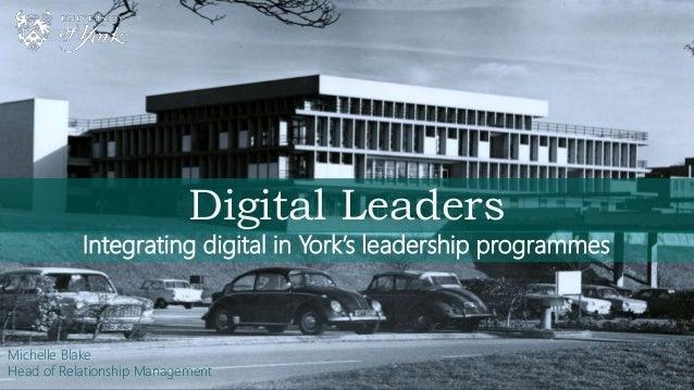 Digital Leaders Integrating digital in York's leadership programmes Michelle Blake Head of Relationship Management