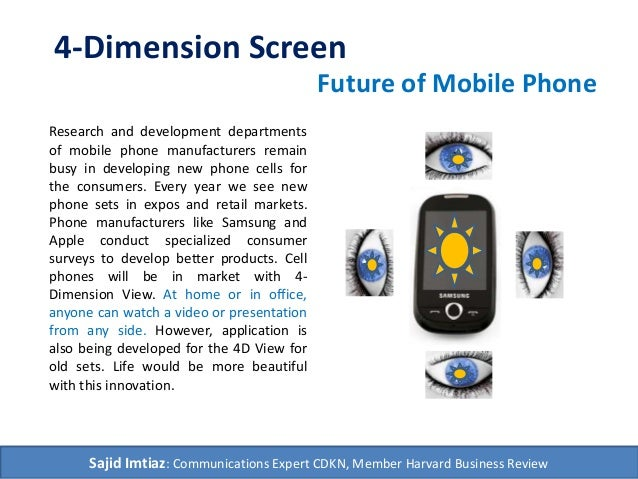 4-Dimension Screen  Research and development departments  of mobile phone manufacturers remain  busy in developing new pho...