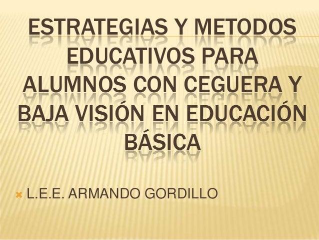 ESTRATEGIAS Y METODOSEDUCATIVOS PARAALUMNOS CON CEGUERA YBAJA VISIÓN EN EDUCACIÓNBÁSICA L.E.E. ARMANDO GORDILLO