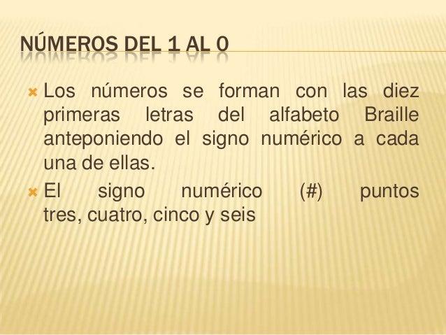 NÚMEROS DEL 1 AL 0 Los números se forman con las diezprimeras letras del alfabeto Brailleanteponiendo el signo numérico a...