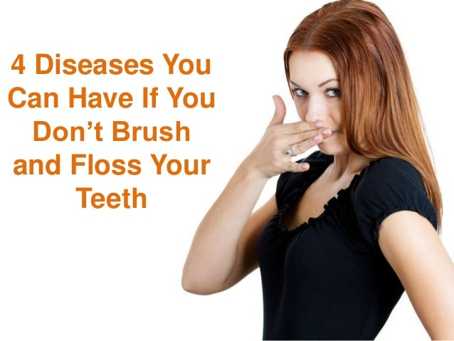 4 Diseases You Can Have If You Don't Brush and Floss Your Teeth