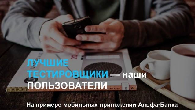ЛУЧШИЕ ТЕСТИРОВЩИКИ — наши ПОЛЬЗОВАТЕЛИ На примере мобильных приложений Альфа-Банка
