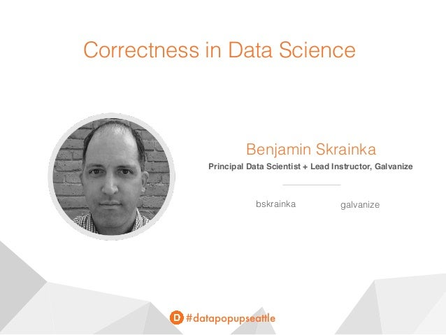 #datapopupseattle Correctness in Data Science Benjamin Skrainka Principal Data Scientist + Lead Instructor, Galvanize bskr...