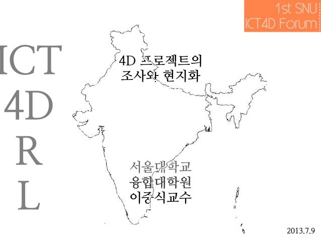 4D 프로젝트의 조사와 현지화 서울대학교 융합대학원 이중식교수 2013.7.9 ICT 4D R L