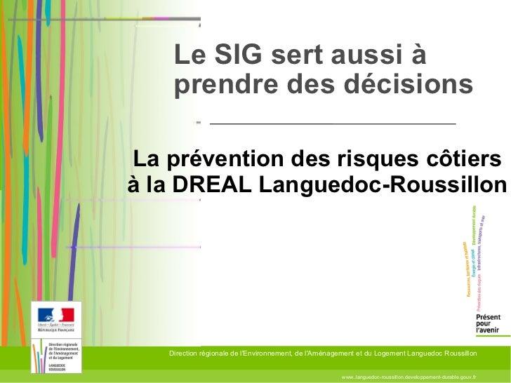 Le SIG sert aussi à prendre des décisions www..languedoc-roussillon.developpement-durable.gouv.fr Direction régionale de l...