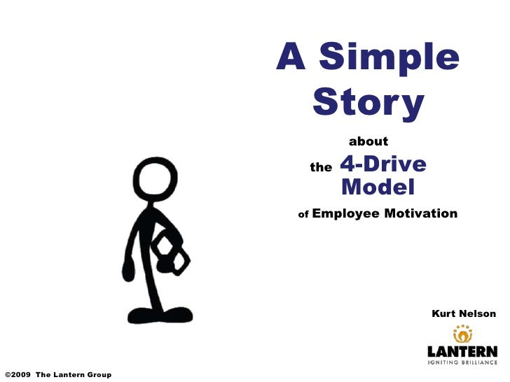 A Simple Story<br />about<br />the 4-Drive Modelof Employee Motivation<br />Kurt Nelson <br />©2009  The Lantern Group<br />