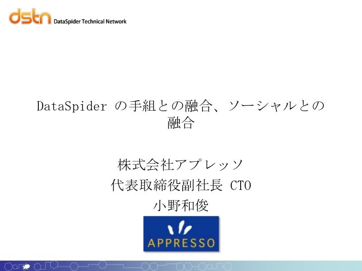 DataSpider の手組との融合、ソーシャルとの               融合      株式会社アプレッソ      代表取締役副社長 CTO         小野和俊