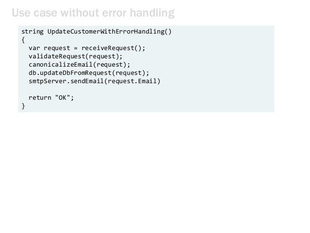 Use case without error handling string UpdateCustomerWithErrorHandling() { var request = receiveRequest(); validateRequest...