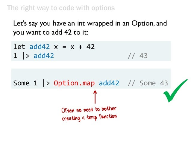 The right way to code with options Let's say you have an int wrapped in an Option, and you want to add 42 to it: let add42...