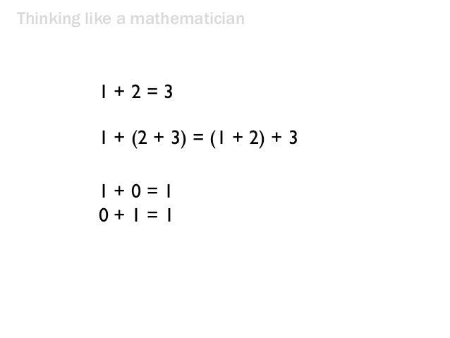 Thinking like a mathematician 1 + 2 = 3 1 + (2 + 3) = (1 + 2) + 3 1 + 0 = 1 0 + 1 = 1
