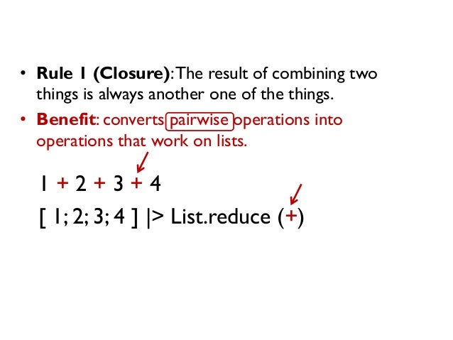 • Rule 1 (Closure):The result of combining two things is always another one of the things. • Benefit: converts pairwise op...