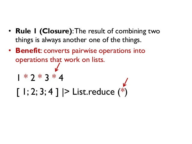 1 * 2 * 3 * 4 [ 1; 2; 3; 4 ] |> List.reduce (*) • Rule 1 (Closure):The result of combining two things is always another on...